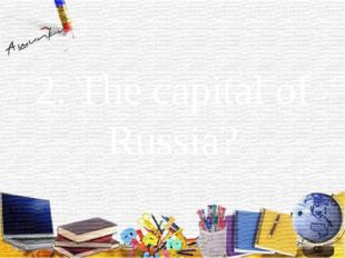 2. The capital of Russia?