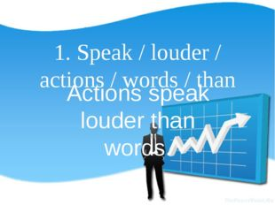 1. Speak / louder / actions / words / than Actions speak louder than words.