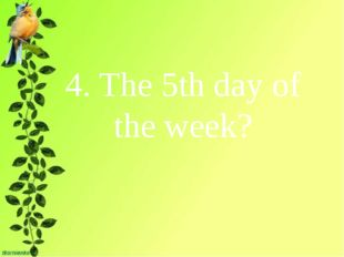 4. The 5th day of the week?