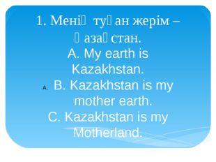 1. Менің туған жерім – Қазақстан. A. My earth is Kazakhstan. B. Kazakhstan is