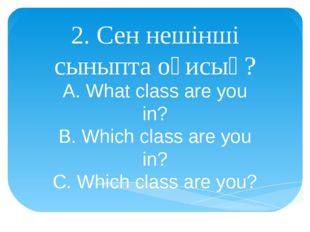 2. Сен нешінші сыныпта оқисың? A. What class are you in? B. Which class are y
