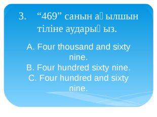"3. ""469"" санын ағылшын тіліне аударыңыз. A. Four thousand and sixty nine. B."