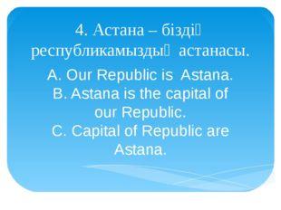 4. Астана – біздің республикамыздың астанасы. A. Our Republic is Astana. B. A