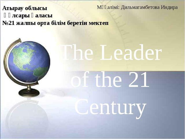 The Leader of the 21 Century Атырау облысы Құлсары қаласы №21 жалпы орта білі...