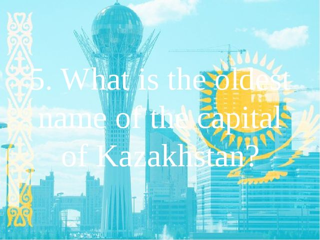 5. What is the oldest name of the capital of Kazakhstan?