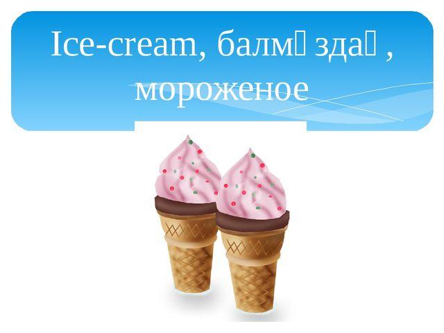 Ice-cream, балмұздақ, мороженое