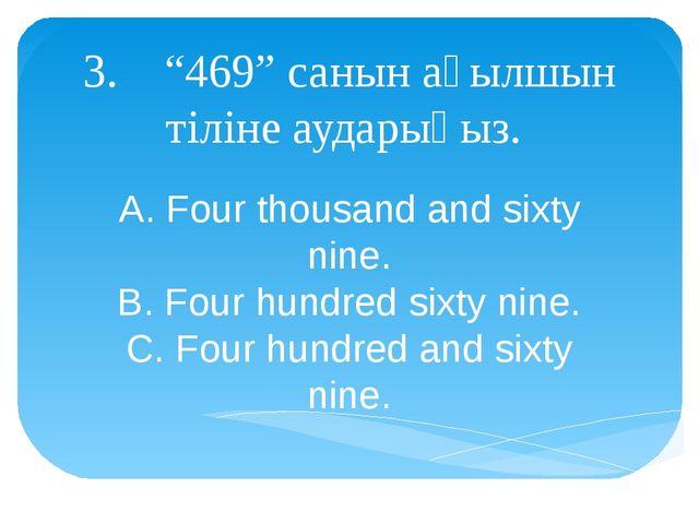 "3. ""469"" санын ағылшын тіліне аударыңыз. A. Four thousand and sixty nine. B...."