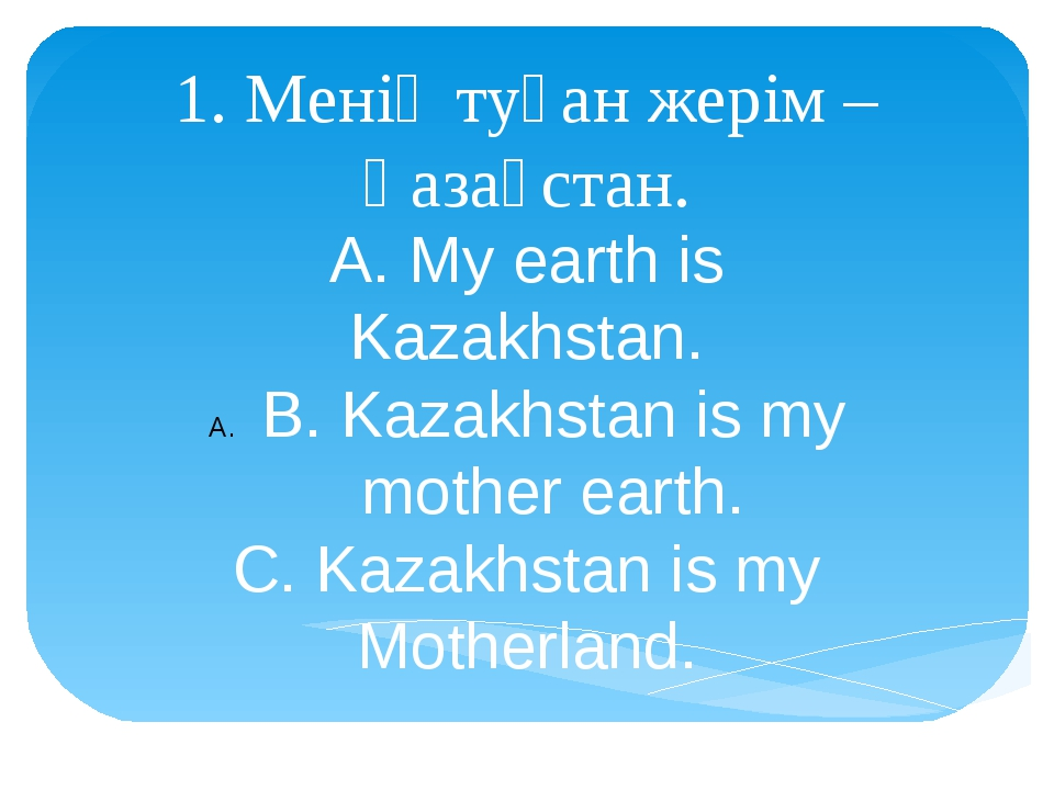 1. Менің туған жерім – Қазақстан. A. My earth is Kazakhstan. B. Kazakhstan is...