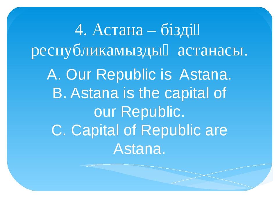4. Астана – біздің республикамыздың астанасы. A. Our Republic is Astana. B. A...