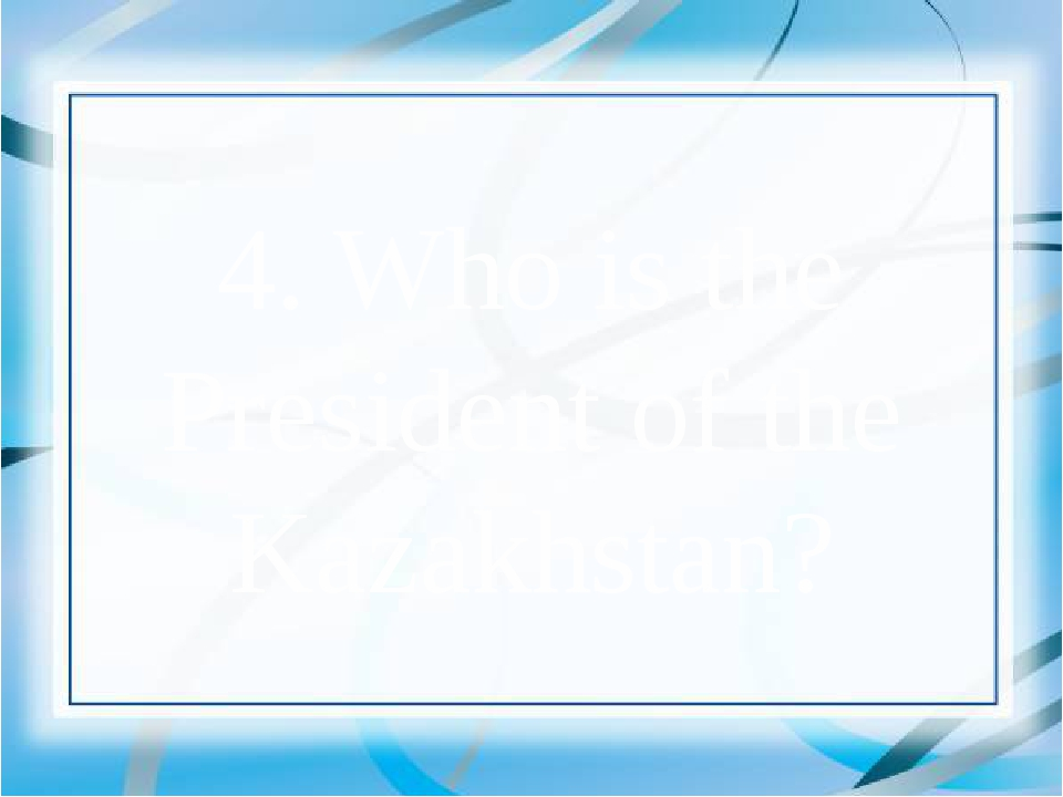 4. Who is the President of the Kazakhstan?