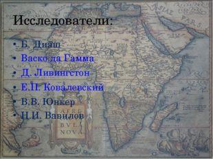 Исследователи: Б. Диаш Васко да Гамма Д. Ливингстон Е.П. Ковалевский В.В. Юнк