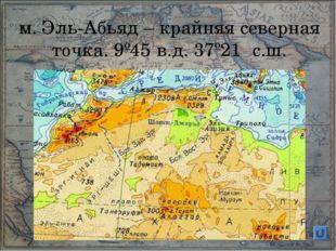 м. Эль-Абьяд – крайняя северная точка. 9º45′в.д. 37º21′ с.ш.
