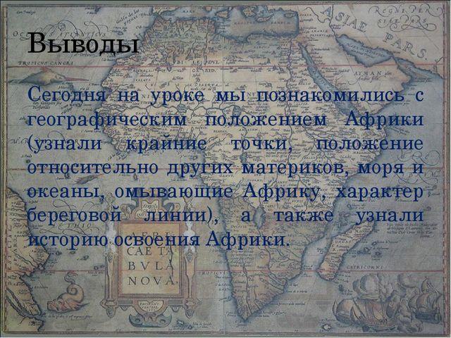 Выводы Сегодня на уроке мы познакомились с географическим положением Африки (...