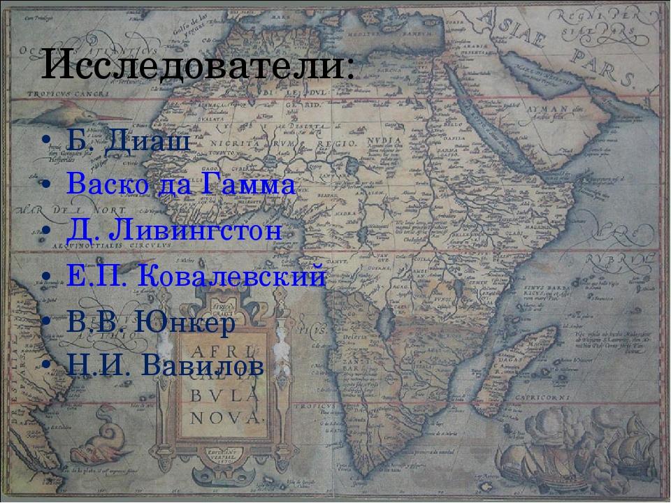 Исследователи: Б. Диаш Васко да Гамма Д. Ливингстон Е.П. Ковалевский В.В. Юнк...