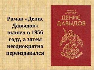 Роман «Денис Давыдов» вышел в 1956 году, а затем неоднократно переиздавался