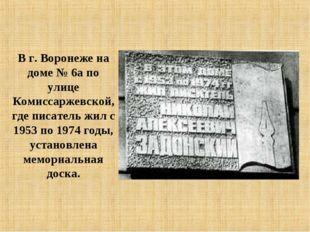 В г. Воронеже на доме № 6а по улице Комиссаржевской, где писатель жил с 1953