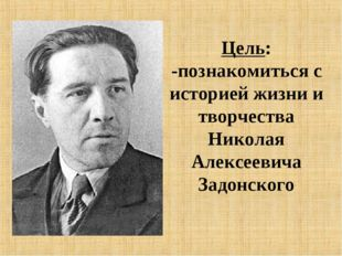 Цель: -познакомиться с историей жизни и творчества Николая Алексеевича Задонс
