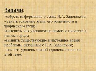 Задачи: -собрать информацию о семье Н.А. Задонского; - узнать основные этапы