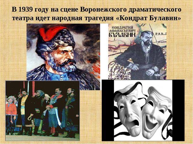 В 1939 году на сцене Воронежского драматического театра идет народная трагеди...