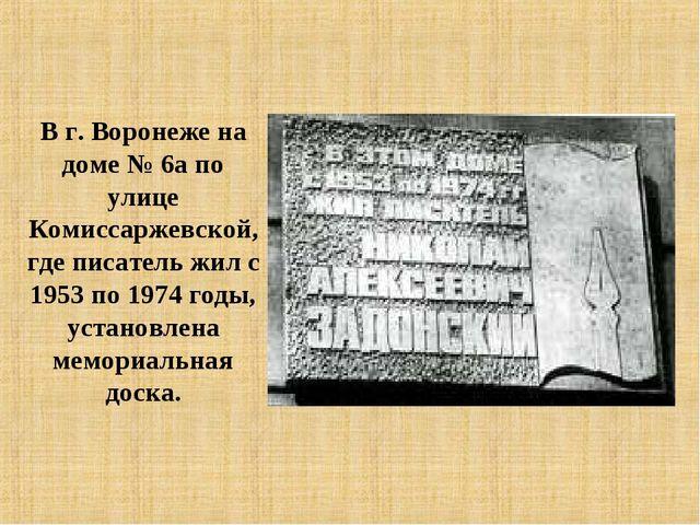 В г. Воронеже на доме № 6а по улице Комиссаржевской, где писатель жил с 1953...
