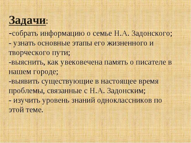 Задачи: -собрать информацию о семье Н.А. Задонского; - узнать основные этапы...