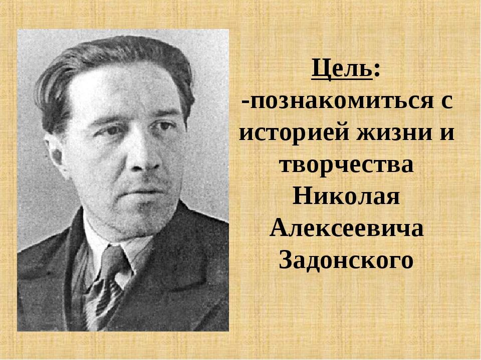 Цель: -познакомиться с историей жизни и творчества Николая Алексеевича Задонс...