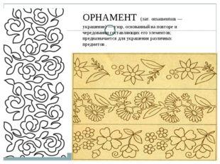 ОРНАМЕНТ (лат. ornamentum — украшение) — узор, основанный наповторе и черед