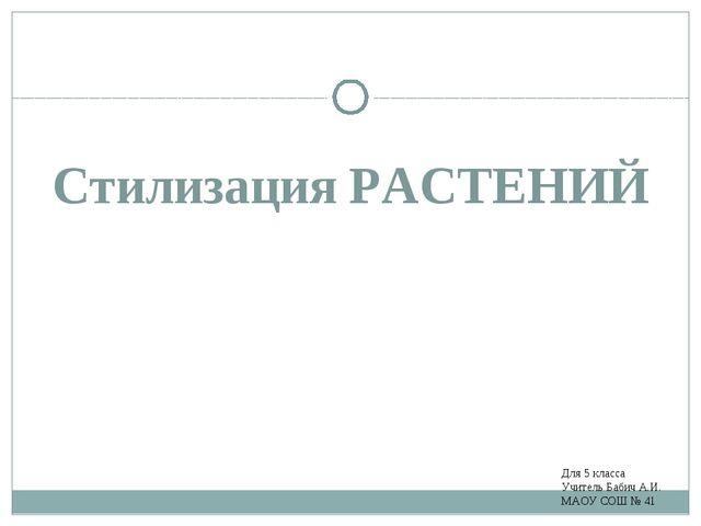 Стилизация РАСТЕНИЙ Для 5 класса Учитель Бабич А.И. МАОУ СОШ № 41