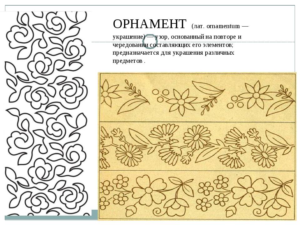 ОРНАМЕНТ (лат. ornamentum — украшение) — узор, основанный наповторе и черед...