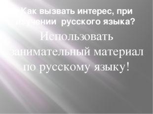 Как вызвать интерес, при изучении русского языка? Использовать занимательный