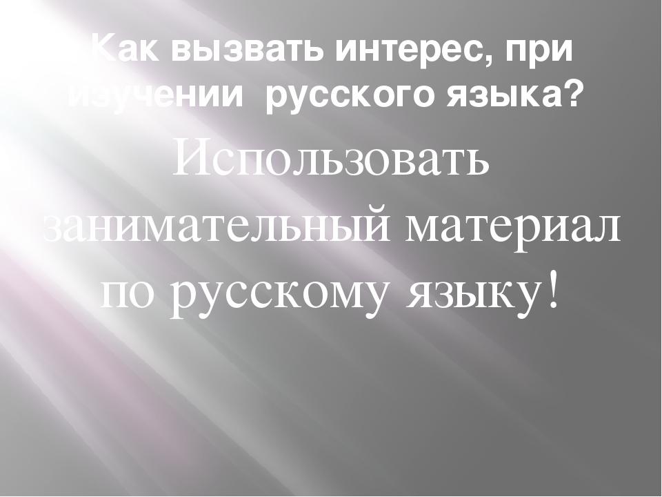 Как вызвать интерес, при изучении русского языка? Использовать занимательный...