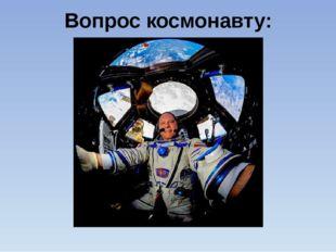Вопрос космонавту: