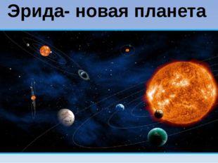 Эрида- новая планета В 2003 году американские ученые обнаружили за Плутоном е