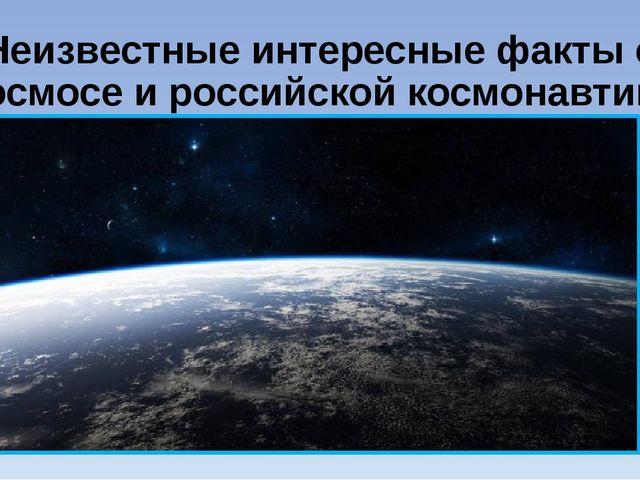 Неизвестные интересные факты о космосе и российской космонавтике Многие ли зн...