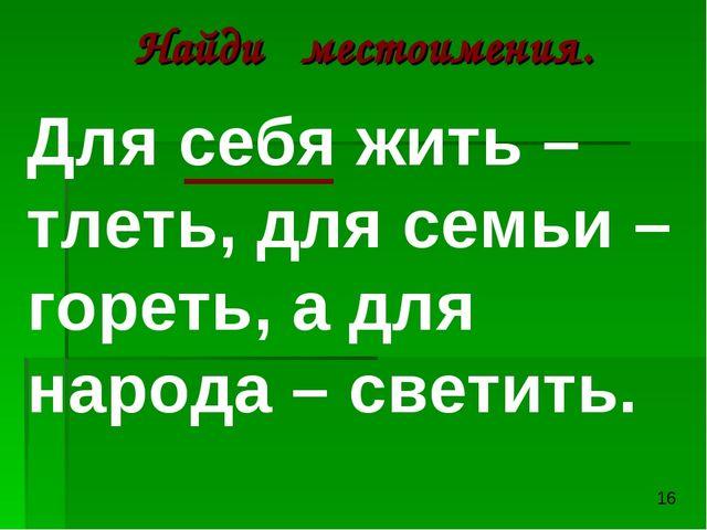 Найди местоимения. Для себя жить – тлеть, для семьи – гореть, а для народа –...