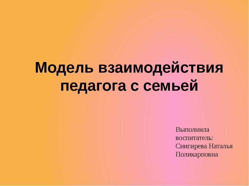 Модель взаимодействия педагога с семьей Выполнила воспитатель: Снигирева Ната...