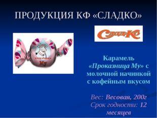 ПРОДУКЦИЯ КФ «СЛАДКО» Карамель «Проказница Му» с молочной начинкой с кофейным
