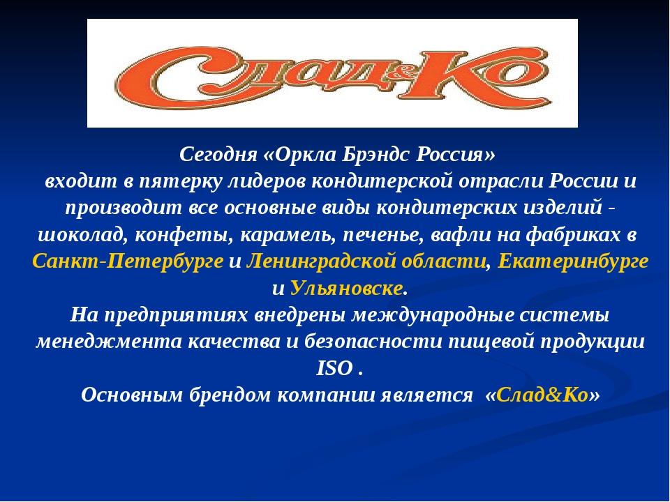 Сегодня «Оркла Брэндс Россия» входит в пятерку лидеров кондитерской отрасли Р...