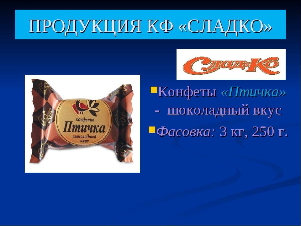 ПРОДУКЦИЯ КФ «СЛАДКО» Конфеты «Птичка» - шоколадный вкус Фасовка:3 кг, 250 г.