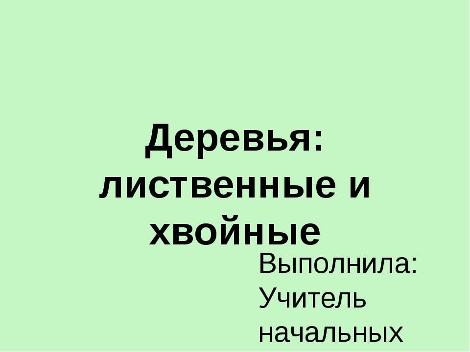 Деревья: лиственные и хвойные Выполнила: Учитель начальных классов 1 категори...