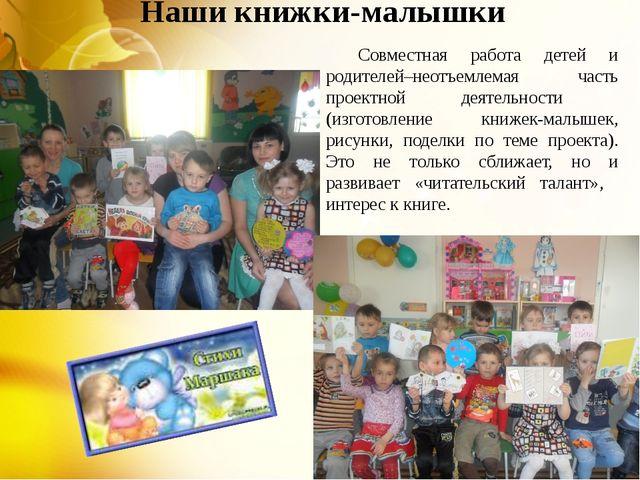 Наши книжки-малышки Совместная работа детей и родителей–неотъемлемая часть п...