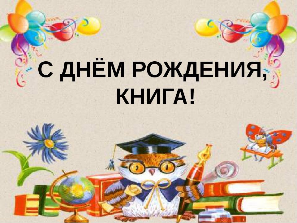 С ДНЁМ РОЖДЕНИЯ, КНИГА!