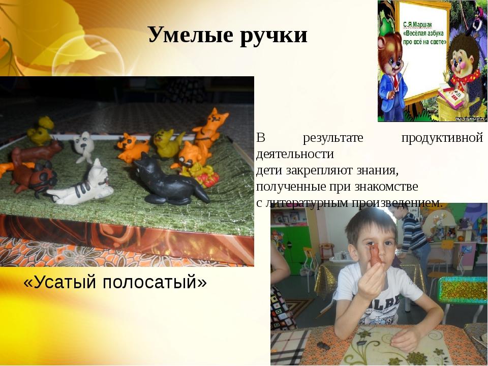 Умелые ручки В результате продуктивной деятельности дети закрепляют знания, п...