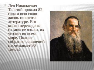 Лев Николаевич Толстой прожил 82 года и всю свою жизнь посвятил литературе. Е
