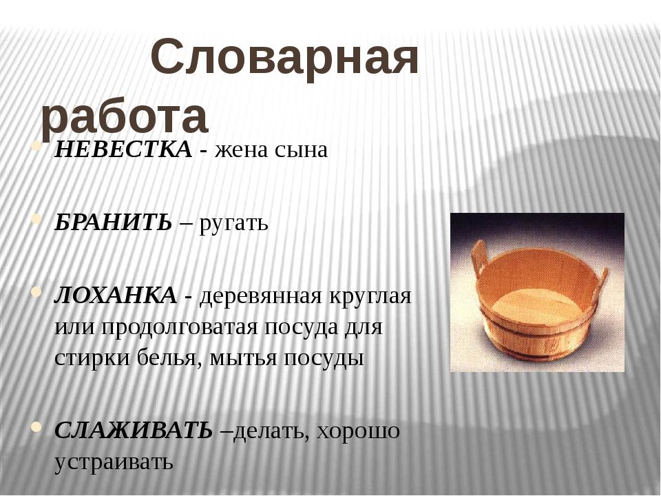 Словарная работа НЕВЕСТКА - жена сына БРАНИТЬ – ругать ЛОХАНКА - деревянная...