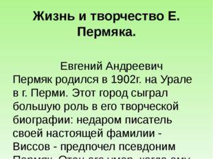 Жизнь и творчество Е. Пермяка.  Евгений Андреевич Пермяк родился в 1902г. на