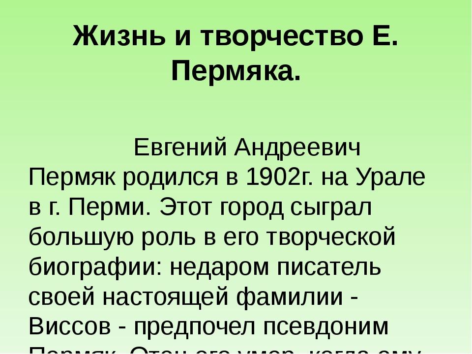 Жизнь и творчество Е. Пермяка.  Евгений Андреевич Пермяк родился в 1902г. на...
