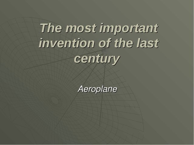 The most important invention of the last century Aeroplane