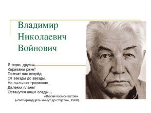 Владимир Николаевич Войнович Я верю, друзья, Караваны ракет Помчат нас вперёд