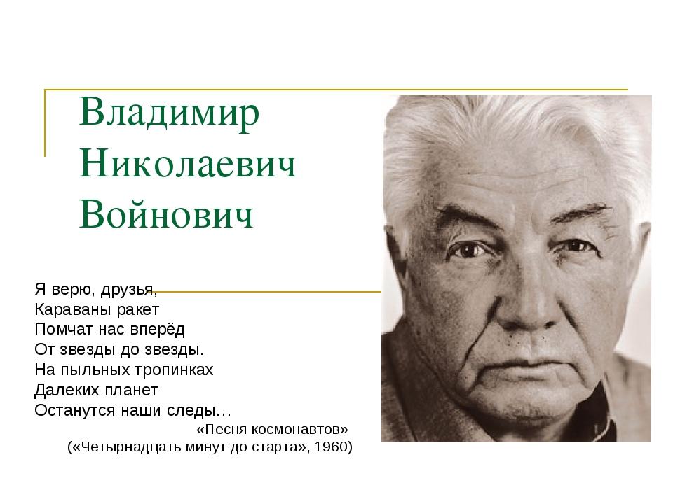 Владимир Николаевич Войнович Я верю, друзья, Караваны ракет Помчат нас вперёд...